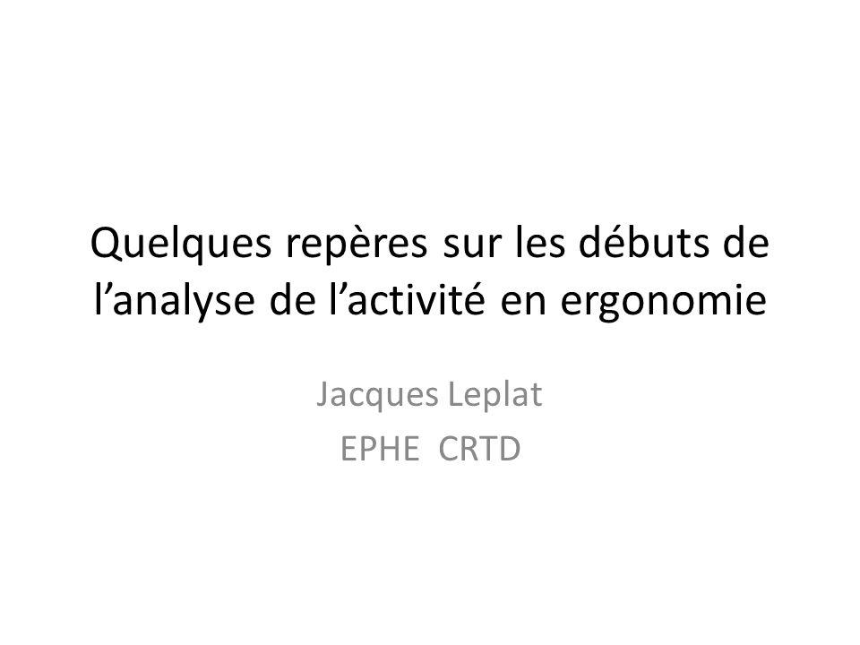 Quelques repères sur les débuts de lanalyse de lactivité en ergonomie Jacques Leplat EPHE CRTD