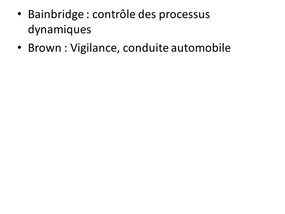 Bainbridge : contrôle des processus dynamiques Brown : Vigilance, conduite automobile