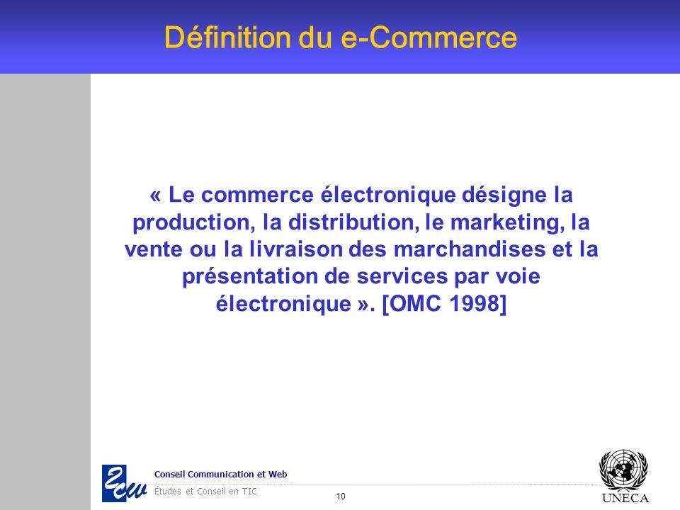 10 Conseil Communication et Web Études et Conseil en TIC UNECA Définition du e-Commerce « Le commerce électronique désigne la production, la distribut