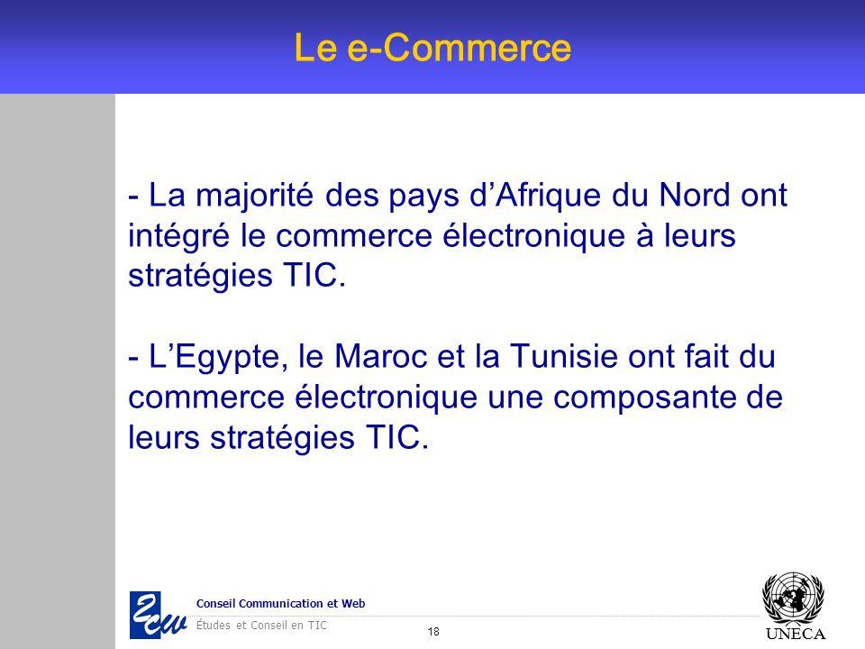 18 Conseil Communication et Web Études et Conseil en TIC UNECA Le e-Commerce UNECA - La majorité des pays dAfrique du Nord ont intégré le commerce éle