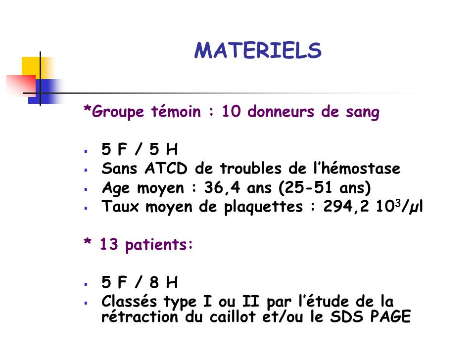 MATERIELS *Groupe témoin : 10 donneurs de sang 5 F / 5 H Sans ATCD de troubles de lhémostase Age moyen : 36,4 ans (25-51 ans) Taux moyen de plaquettes