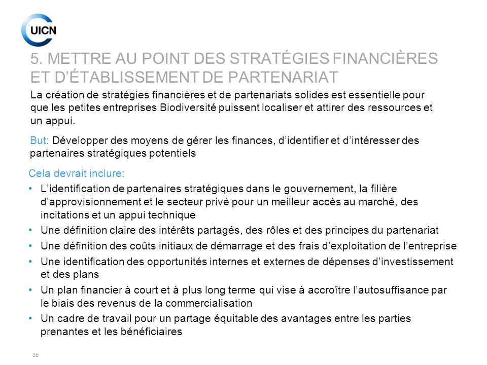 35 5. METTRE AU POINT DES STRATÉGIES FINANCIÈRES ET DÉTABLISSEMENT DE PARTENARIAT Cela devrait inclure: Lidentification de partenaires stratégiques da