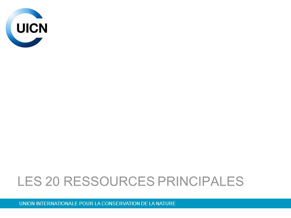 UNION INTERNATIONALE POUR LA CONSERVATION DE LA NATURE LES 20 RESSOURCES PRINCIPALES