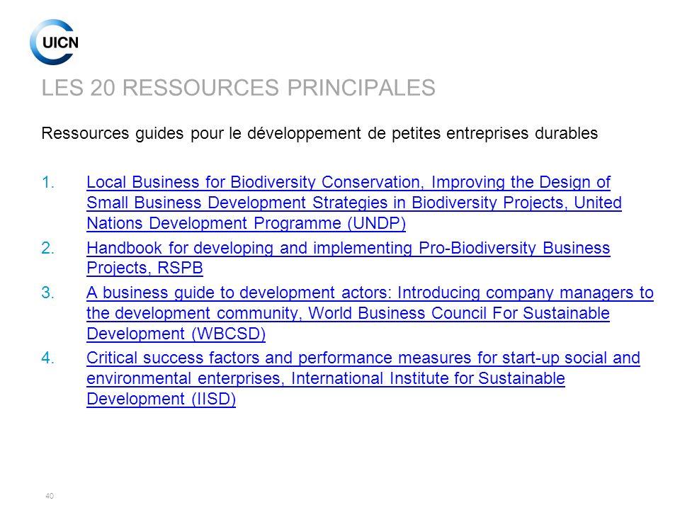 40 LES 20 RESSOURCES PRINCIPALES Ressources guides pour le développement de petites entreprises durables 1.Local Business for Biodiversity Conservatio