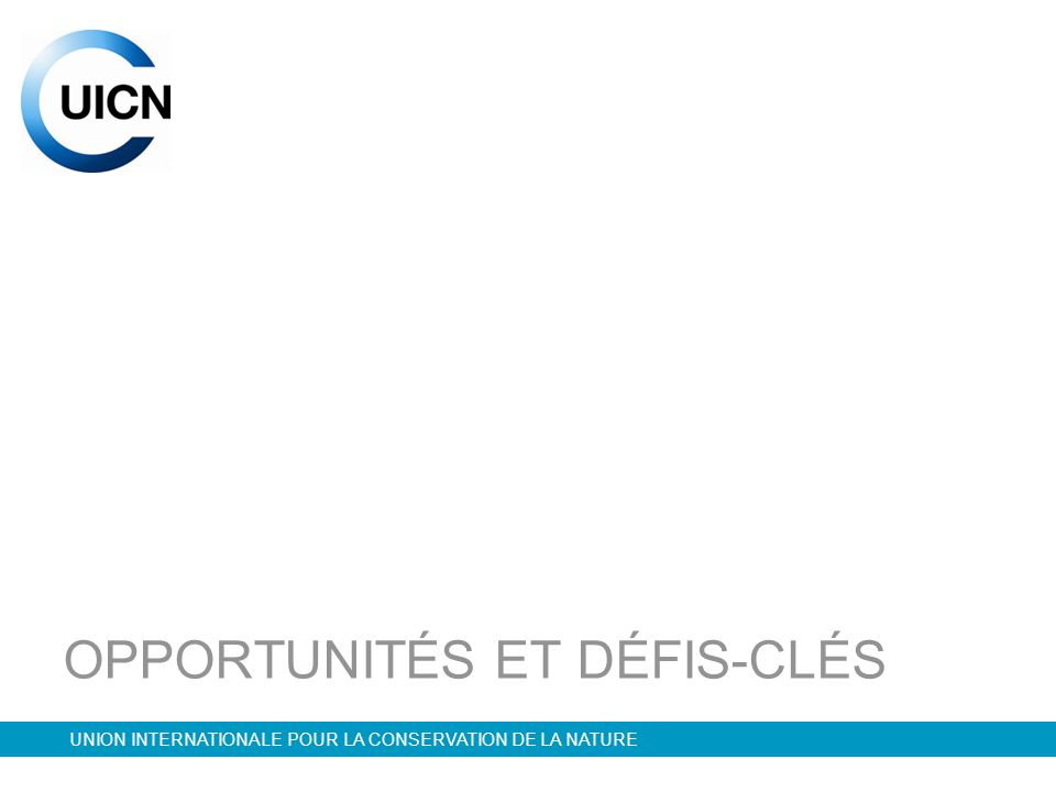 UNION INTERNATIONALE POUR LA CONSERVATION DE LA NATURE OPPORTUNITÉS ET DÉFIS-CLÉS