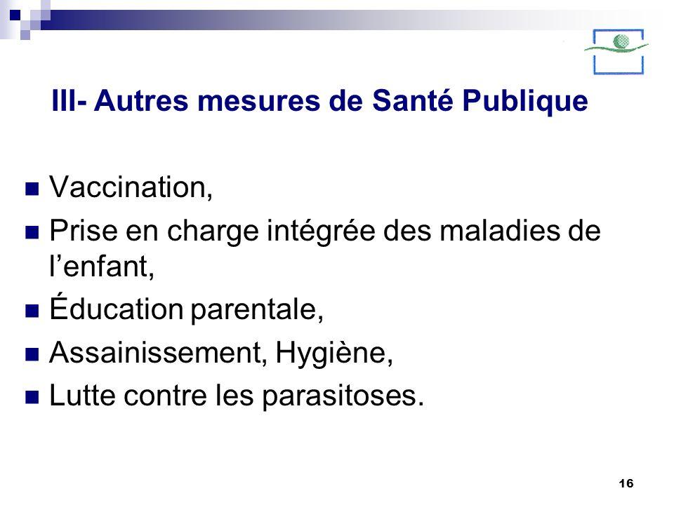 16 III- Autres mesures de Santé Publique Vaccination, Prise en charge intégrée des maladies de lenfant, Éducation parentale, Assainissement, Hygiène,