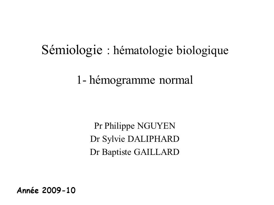 Sémiologie : hématologie biologique 1- hémogramme normal Pr Philippe NGUYEN Dr Sylvie DALIPHARD Dr Baptiste GAILLARD Année 2009-10