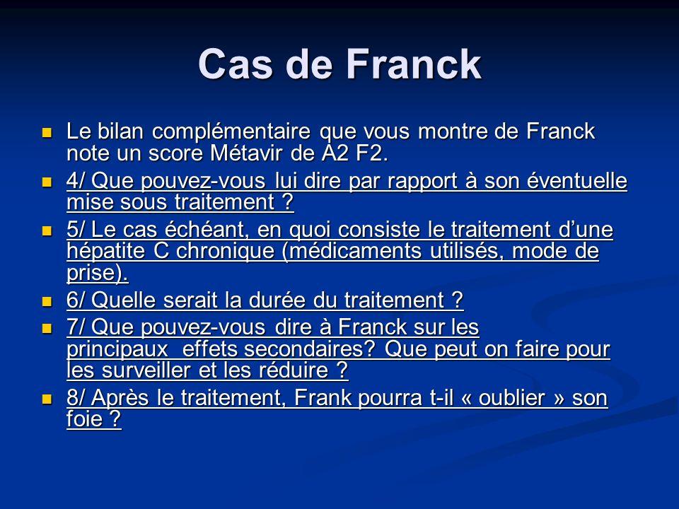 Cas de Franck Le bilan complémentaire que vous montre de Franck note un score Métavir de A2 F2. Le bilan complémentaire que vous montre de Franck note
