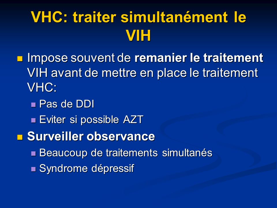 VHC: traiter simultanément le VIH Impose souvent de remanier le traitement VIH avant de mettre en place le traitement VHC: Impose souvent de remanier