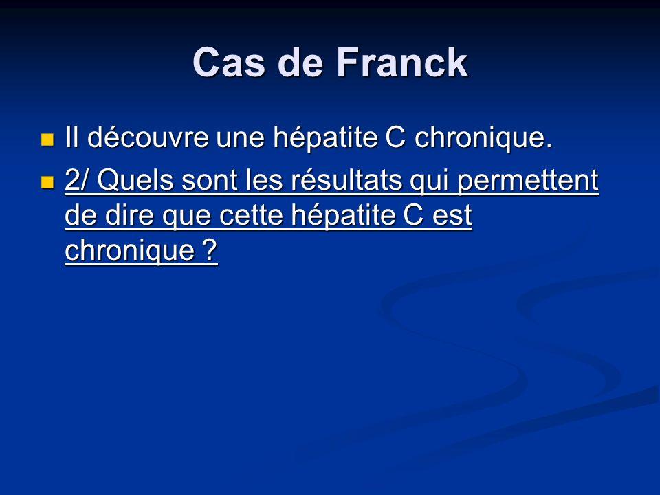 Cas de Franck Il découvre une hépatite C chronique. Il découvre une hépatite C chronique. 2/ Quels sont les résultats qui permettent de dire que cette