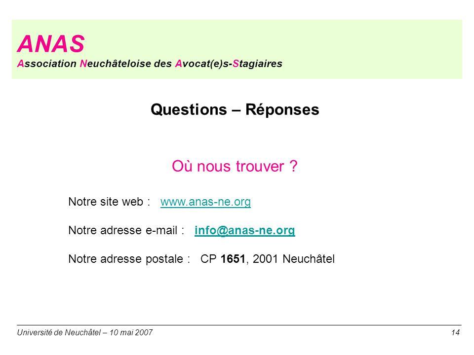 ANAS Association Neuchâteloise des Avocat(e)s-Stagiaires Université de Neuchâtel – 10 mai 200714 Questions – Réponses Où nous trouver ? Notre site web