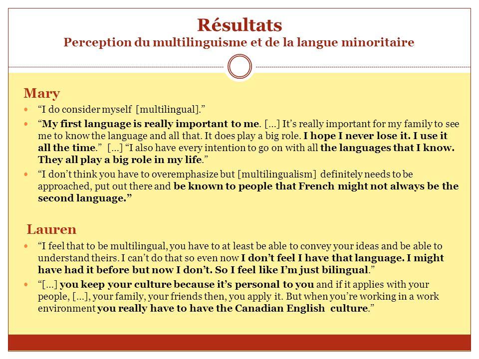 Résultats Perception du multilinguisme et de la langue minoritaire Mary I do consider myself [multilingual]. My first language is really important to