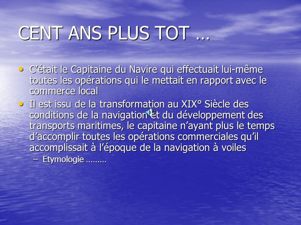 CENT ANS PLUS TOT … Cétait le Capitaine du Navire qui effectuait lui-même toutes les opérations qui le mettait en rapport avec le commerce local Cétai