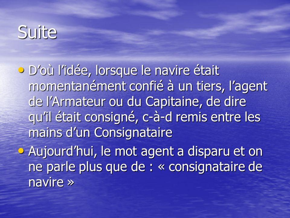 Suite Doù lidée, lorsque le navire était momentanément confié à un tiers, lagent de lArmateur ou du Capitaine, de dire quil était consigné, c-à-d remi