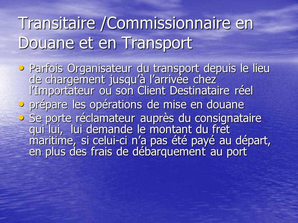 Transitaire /Commissionnaire en Douane et en Transport Parfois Organisateur du transport depuis le lieu de chargement jusquà larrivée chez lImportateu