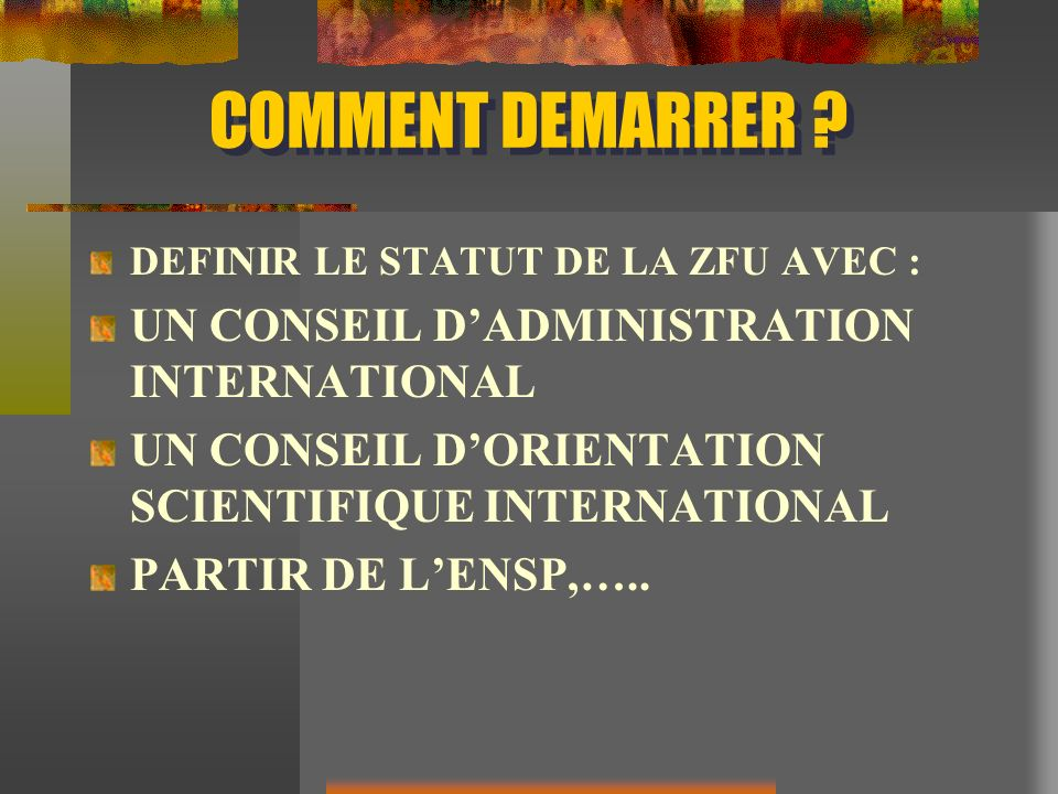 COMMENT DEMARRER ? DEFINIR LE STATUT DE LA ZFU AVEC : UN CONSEIL DADMINISTRATION INTERNATIONAL UN CONSEIL DORIENTATION SCIENTIFIQUE INTERNATIONAL PART