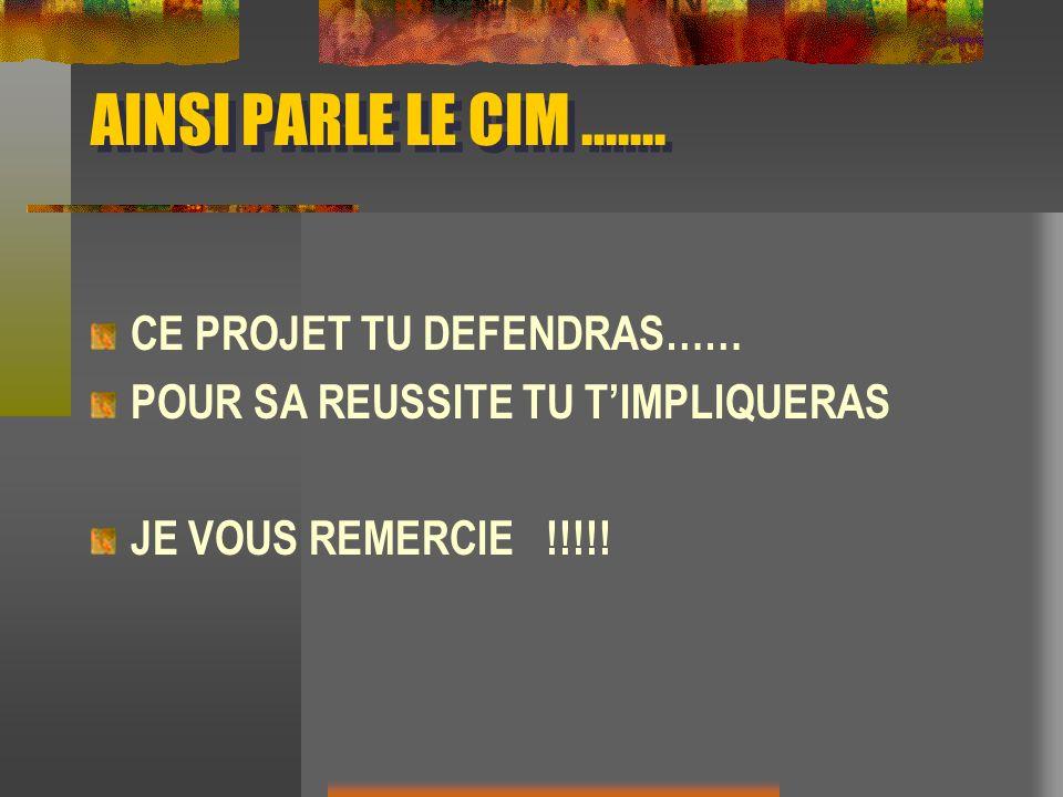 AINSI PARLE LE CIM....... CE PROJET TU DEFENDRAS…… POUR SA REUSSITE TU TIMPLIQUERAS JE VOUS REMERCIE !!!!!