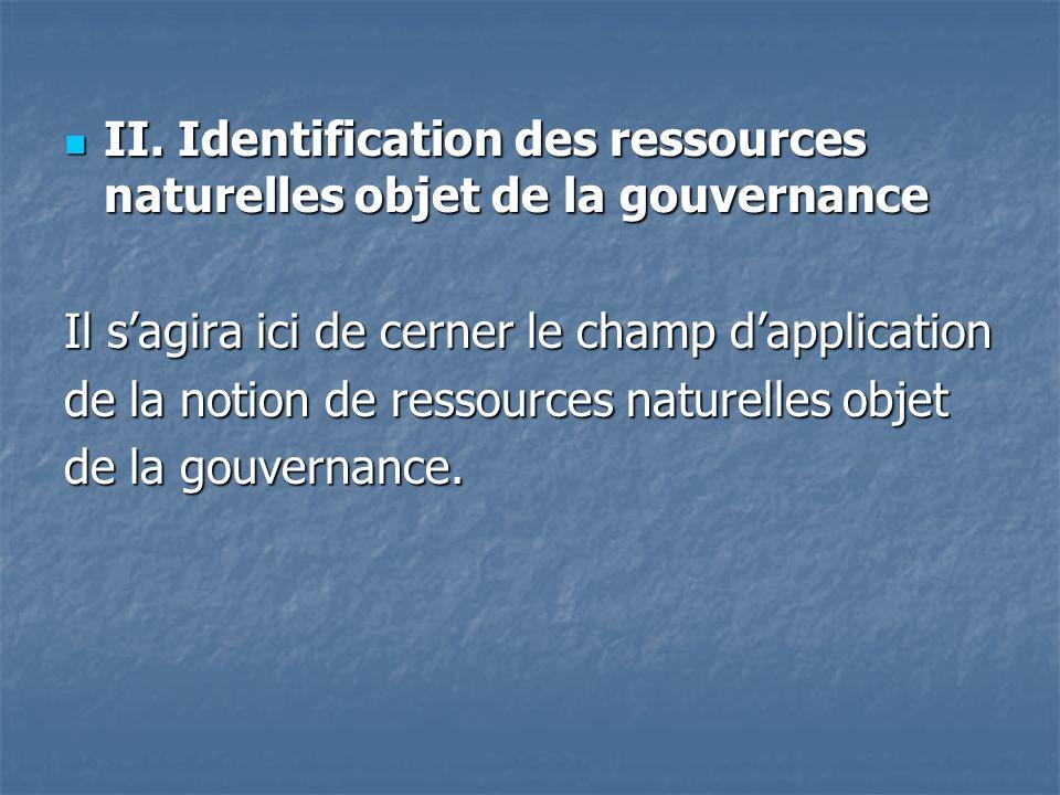 II. Identification des ressources naturelles objet de la gouvernance II. Identification des ressources naturelles objet de la gouvernance Il sagira ic