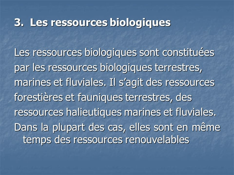 3. Les ressources biologiques Les ressources biologiques sont constituées par les ressources biologiques terrestres, marines et fluviales. Il sagit de