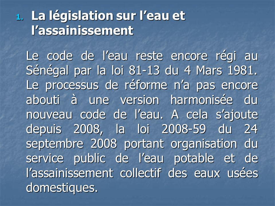 1. La législation sur leau et lassainissement Le code de leau reste encore régi au Sénégal par la loi 81-13 du 4 Mars 1981. Le processus de réforme na