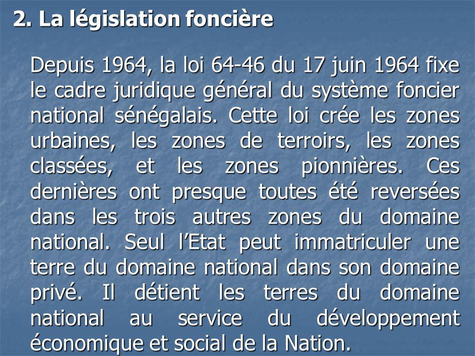 2. La législation foncière Depuis 1964, la loi 64-46 du 17 juin 1964 fixe le cadre juridique général du système foncier national sénégalais. Cette loi