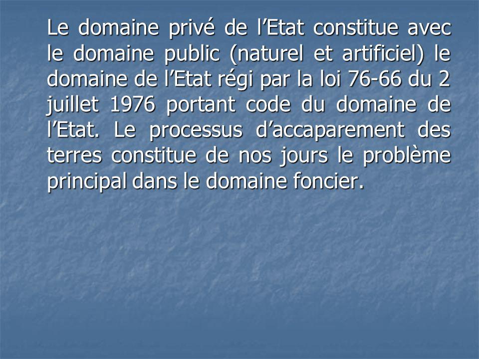 Le domaine privé de lEtat constitue avec le domaine public (naturel et artificiel) le domaine de lEtat régi par la loi 76-66 du 2 juillet 1976 portant