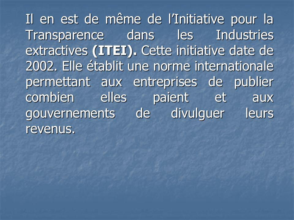Il en est de même de lInitiative pour la Transparence dans les Industries extractives (ITEI). Cette initiative date de 2002. Elle établit une norme in