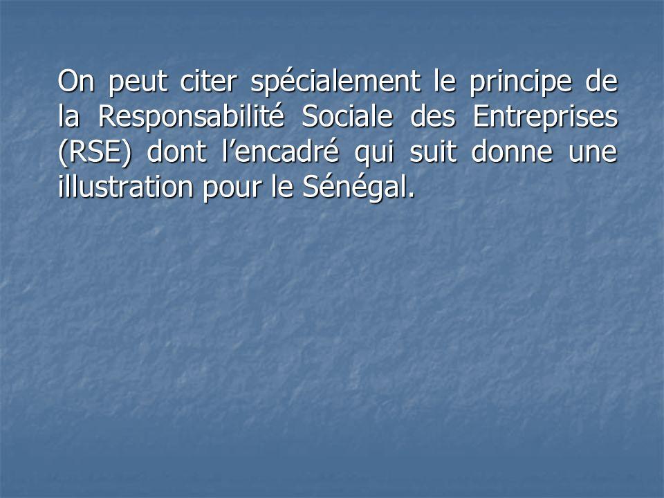 On peut citer spécialement le principe de la Responsabilité Sociale des Entreprises (RSE) dont lencadré qui suit donne une illustration pour le Sénéga