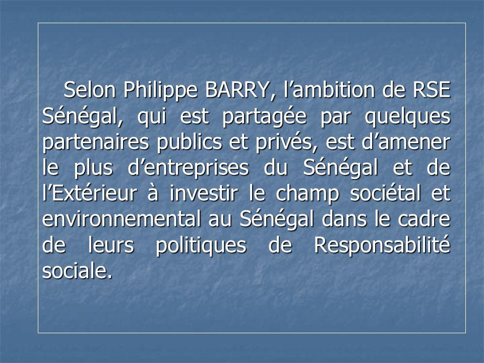 Selon Philippe BARRY, lambition de RSE Sénégal, qui est partagée par quelques partenaires publics et privés, est damener le plus dentreprises du Sénég