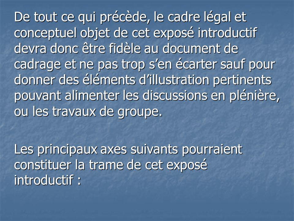 De tout ce qui précède, le cadre légal et conceptuel objet de cet exposé introductif devra donc être fidèle au document de cadrage et ne pas trop sen