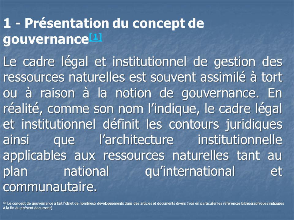 Quant au concept de gouvernance lui- même, il est plus vaste et comprend, en plus du cadre légal et institutionnel, le processus de mise en œuvre et de contrôle des activités relatives à lutilisation et à la valorisation des ressources naturelles dans une optique de durabilité.
