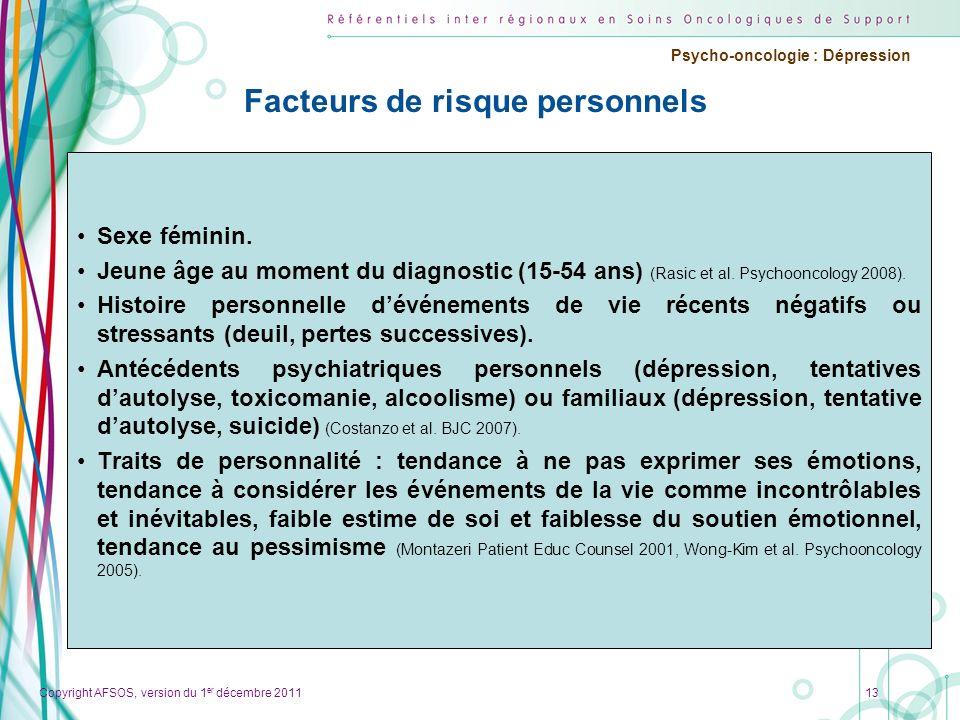 Copyright AFSOS, version du 1 er décembre 2011 Psycho-oncologie : Dépression Facteurs de risque personnels Sexe féminin. Jeune âge au moment du diagno