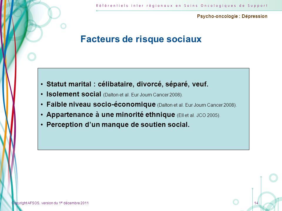 Copyright AFSOS, version du 1 er décembre 2011 Psycho-oncologie : Dépression Facteurs de risque sociaux Statut marital : célibataire, divorcé, séparé,