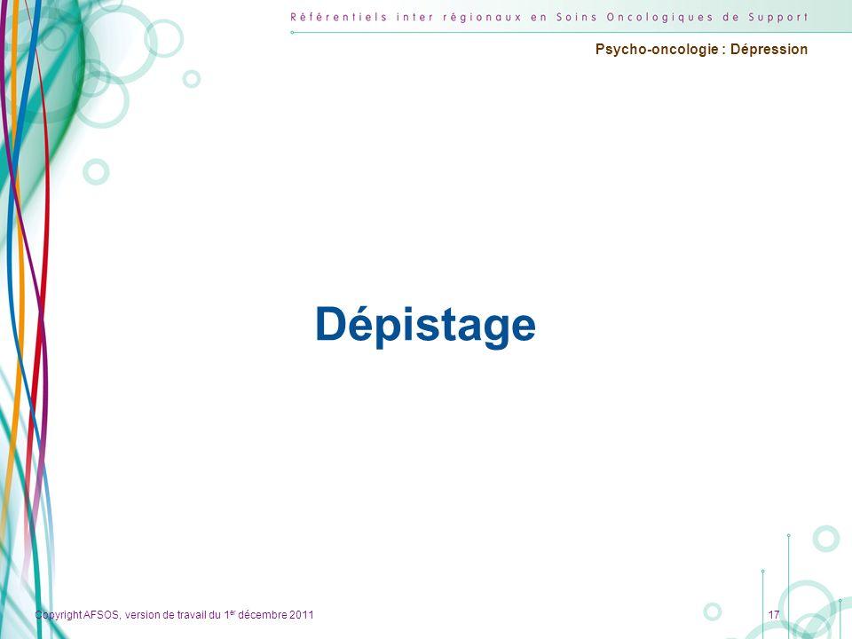 Copyright AFSOS, version de travail du 1 er décembre 2011 Psycho-oncologie : Dépression Dépistage 17