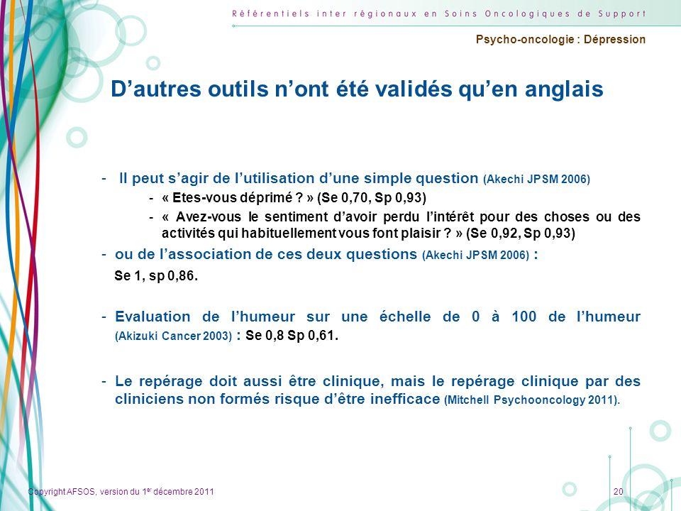 Copyright AFSOS, version du 1 er décembre 2011 Psycho-oncologie : Dépression 20 Dautres outils nont été validés quen anglais - Il peut sagir de lutili