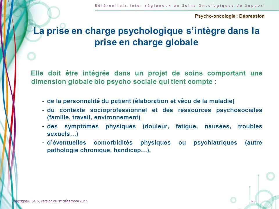 Copyright AFSOS, version du 1 er décembre 2011 Psycho-oncologie : Dépression La prise en charge psychologique sintègre dans la prise en charge globale