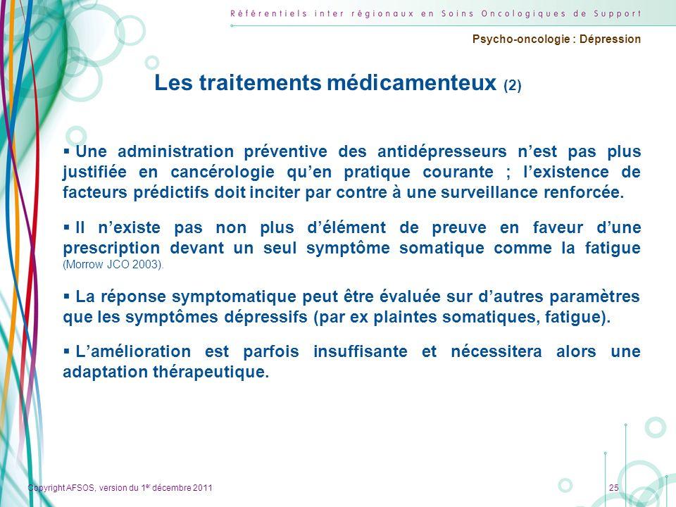 Copyright AFSOS, version du 1 er décembre 2011 Psycho-oncologie : Dépression Les traitements médicamenteux (2) Une administration préventive des antid