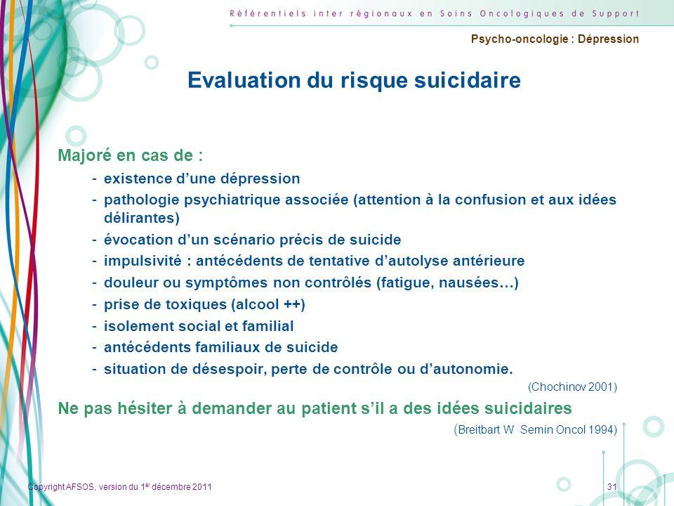 Copyright AFSOS, version du 1 er décembre 2011 Psycho-oncologie : Dépression Evaluation du risque suicidaire Majoré en cas de : -existence dune dépres