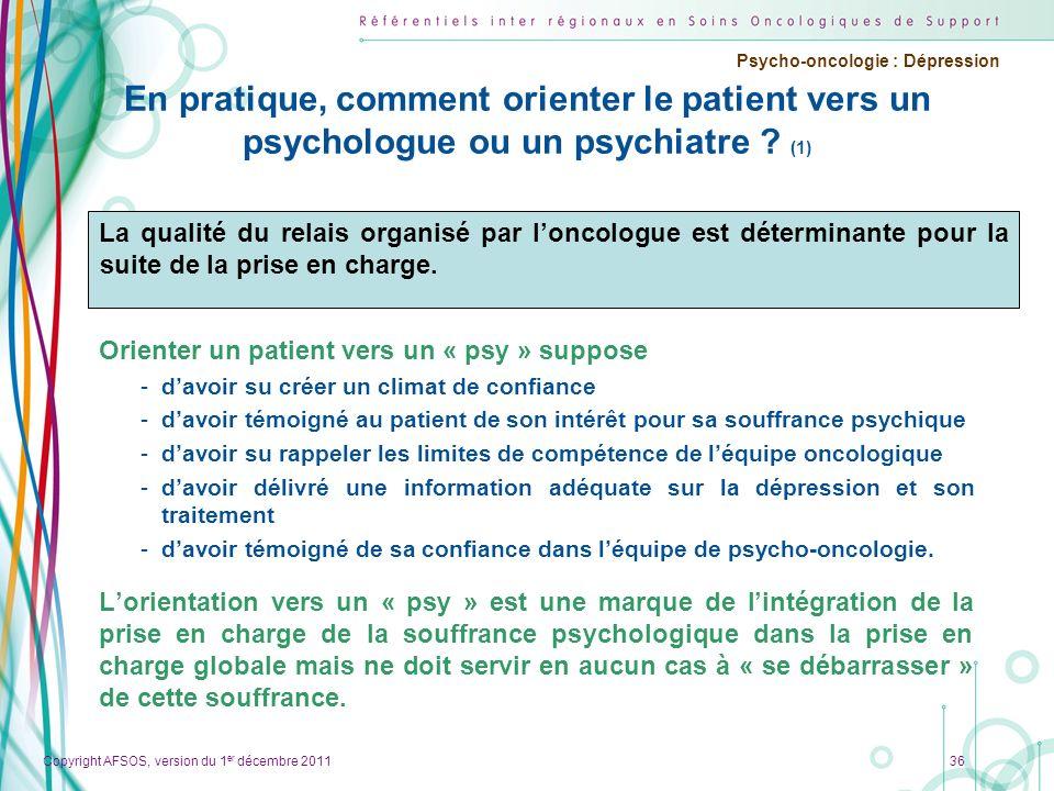 Copyright AFSOS, version du 1 er décembre 2011 Psycho-oncologie : Dépression En pratique, comment orienter le patient vers un psychologue ou un psychi