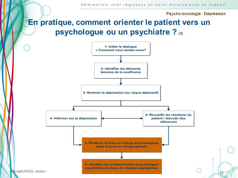 Copyright AFSOS, version de travail du 1 er décembre 2011 Psycho-oncologie : Dépression 38 En pratique, comment orienter le patient vers un psychologu