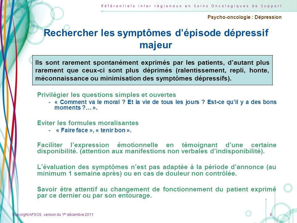 Copyright AFSOS, version du 1 er décembre 2011 Psycho-oncologie : Dépression Rechercher les symptômes dépisode dépressif majeur Privilégier les questi