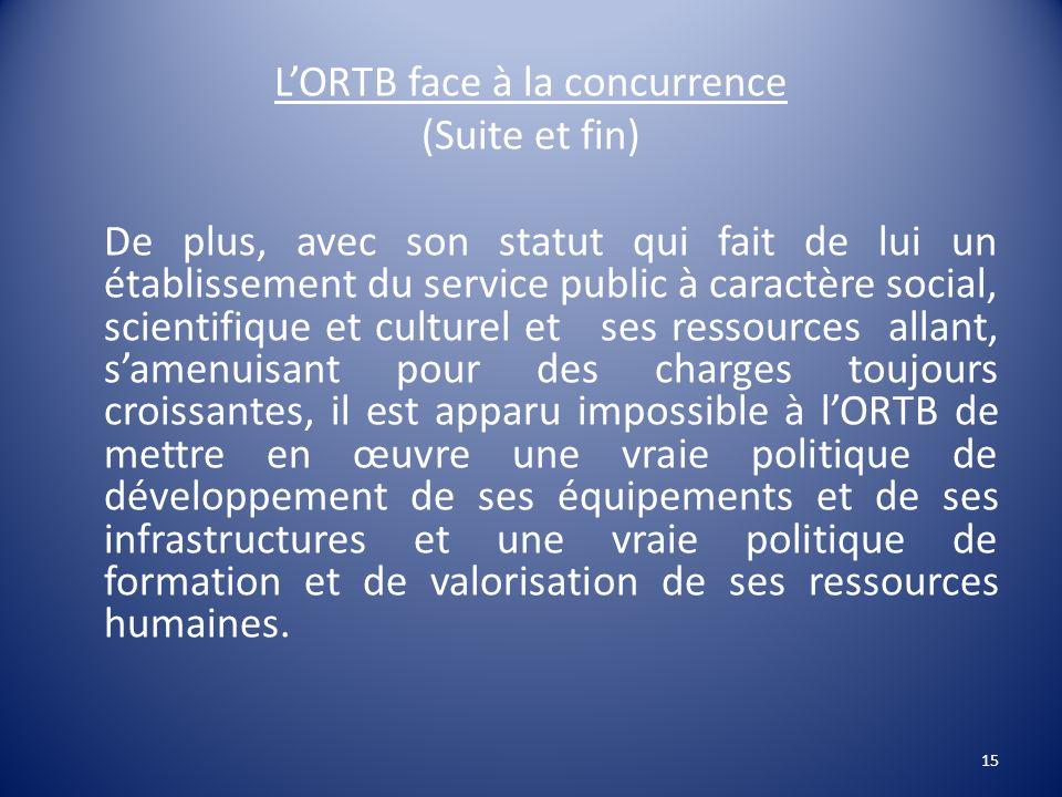 LORTB face à la concurrence (Suite et fin) De plus, avec son statut qui fait de lui un établissement du service public à caractère social, scientifiqu