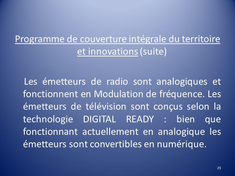 Programme de couverture intégrale du territoire et innovations (suite) Les émetteurs de radio sont analogiques et fonctionnent en Modulation de fréque