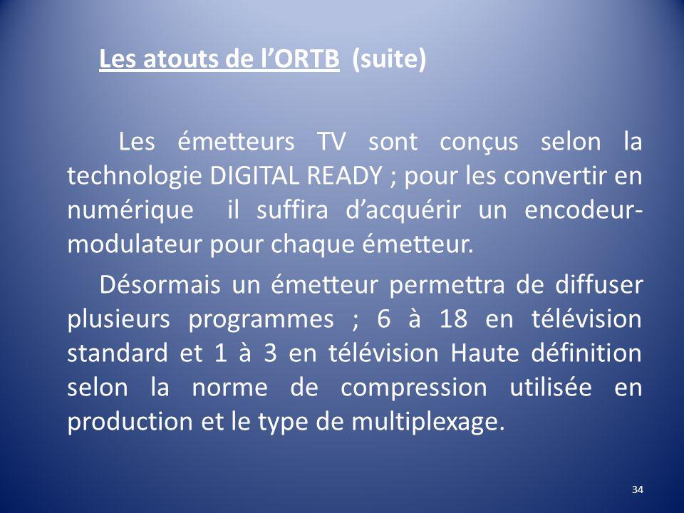 Les atouts de lORTB (suite) Les émetteurs TV sont conçus selon la technologie DIGITAL READY ; pour les convertir en numérique il suffira dacquérir un