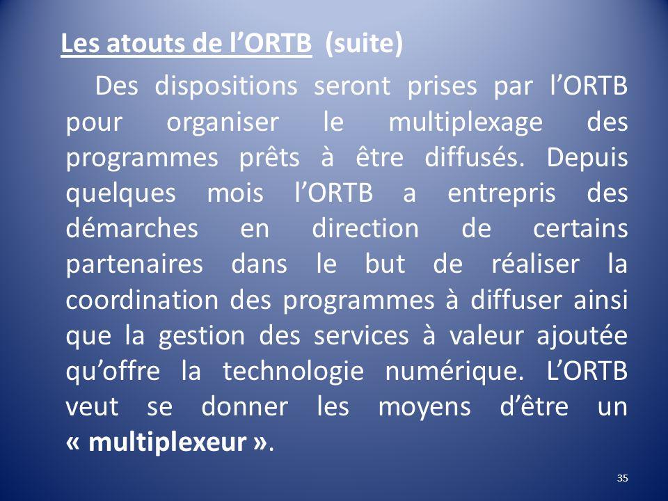 Les atouts de lORTB (suite) Des dispositions seront prises par lORTB pour organiser le multiplexage des programmes prêts à être diffusés. Depuis quelq