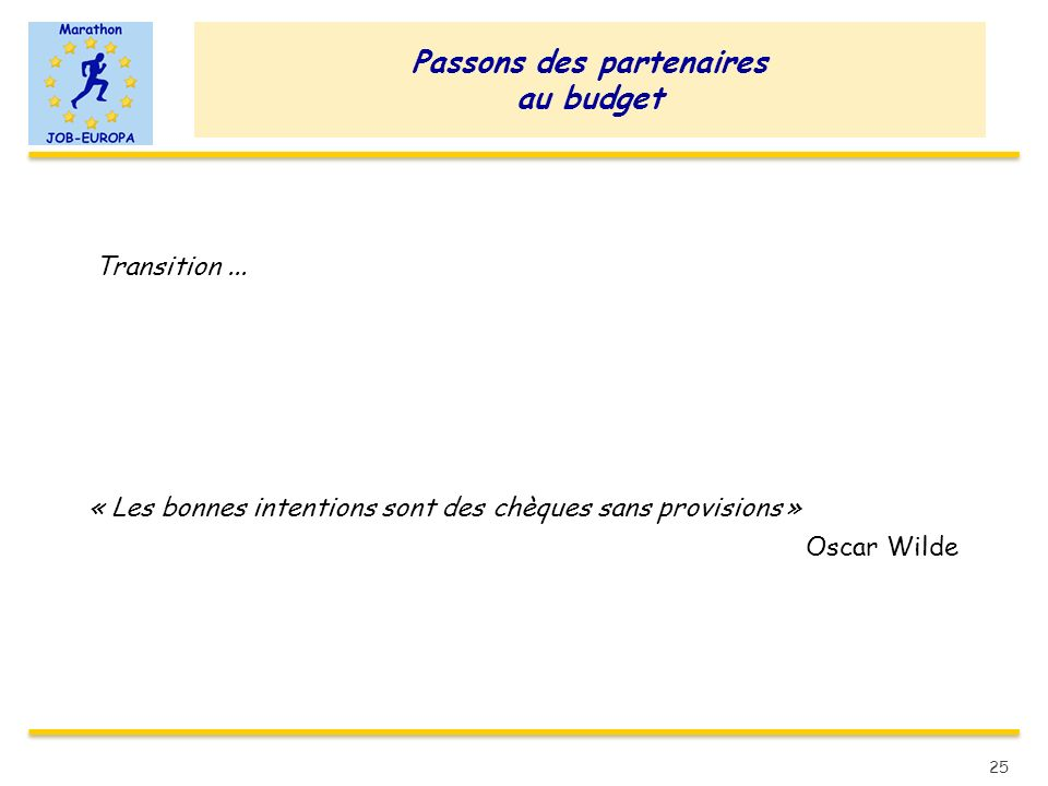 Passons des partenaires au budget Transition... « Les bonnes intentions sont des chèques sans provisions » Oscar Wilde 25