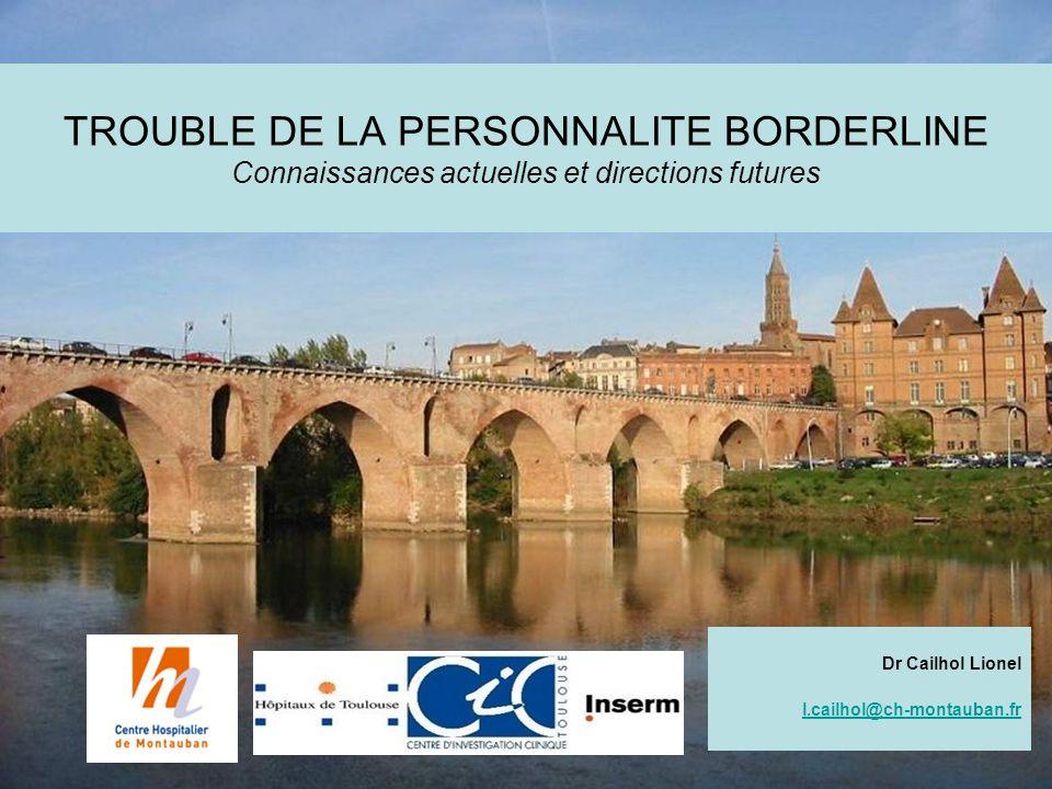 TROUBLE DE LA PERSONNALITE BORDERLINE Connaissances actuelles et directions futures Dr Cailhol Lionel l.cailhol@ch-montauban.fr