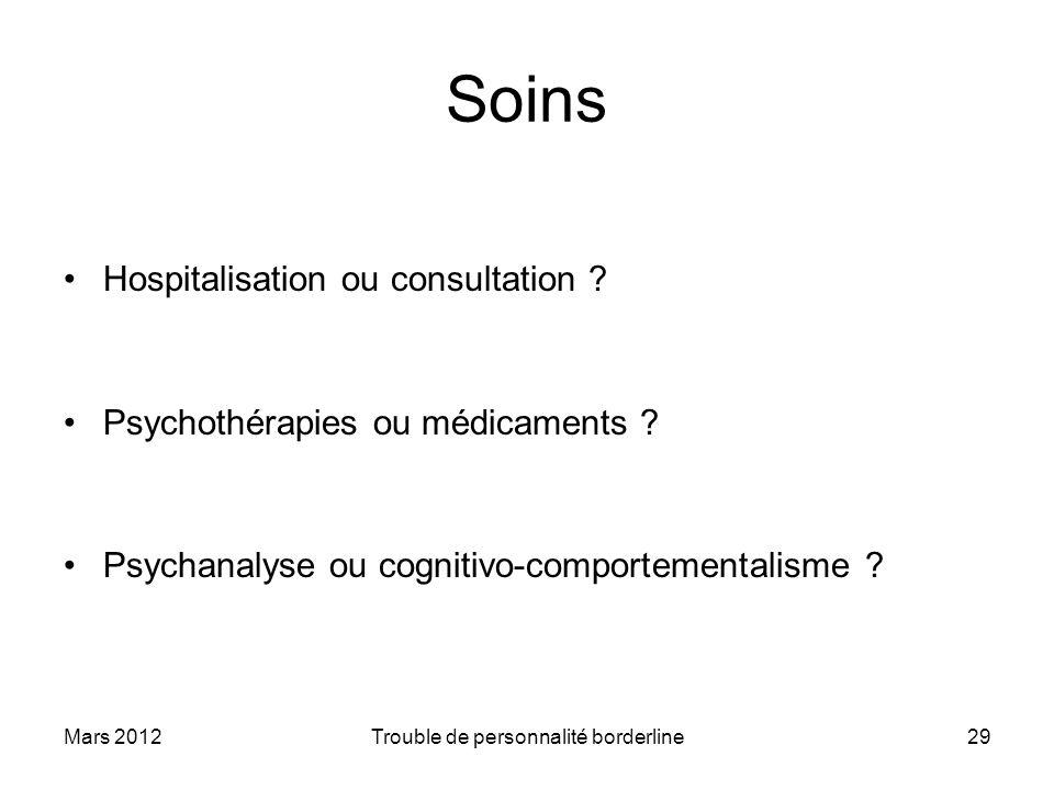 Mars 2012Trouble de personnalité borderline29 Soins Hospitalisation ou consultation ? Psychothérapies ou médicaments ? Psychanalyse ou cognitivo-compo
