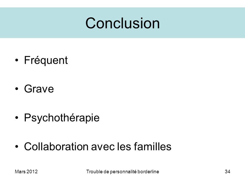 Mars 2012Trouble de personnalité borderline34 Conclusion Fréquent Grave Psychothérapie Collaboration avec les familles
