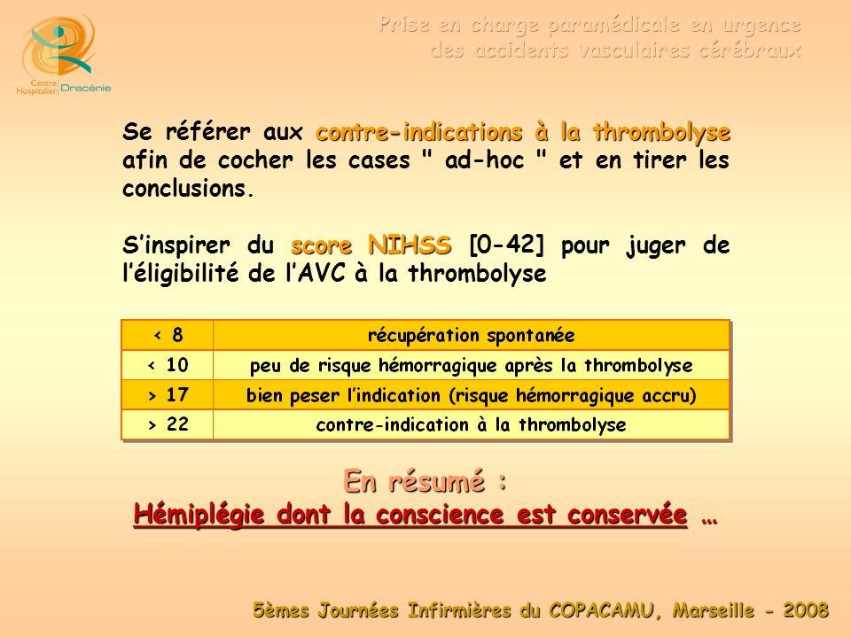 5èmes Journées Infirmières du COPACAMU, Marseille - 2008 Envoyer un médecin SMUR dans deux cas : situation est douteuse 1 - Si la situation est douteuse pour coter le score NIHSS à plus de 45 mn 2 - Si le patient est situé à plus de 45 mn des établissements hospitaliers de Toulon bilan biologique voie veineuse de calibre suffisant Prélever alors le bilan biologique pendant le transport (glycémie, NFS, coagulation) en mettant en place une voie veineuse de calibre suffisant (>ou=18G) pour permettre l injection en imagerie.